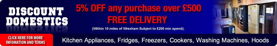Discount Domestics - 5% off any purchase over £500 - Free Delivery (within 10 miles of Wrexham, subject to £200 min spend) - Kitchen Appliances, Fridges, Freezers, Cookers, Washing Machines, Hoods - Click here for more information and terms